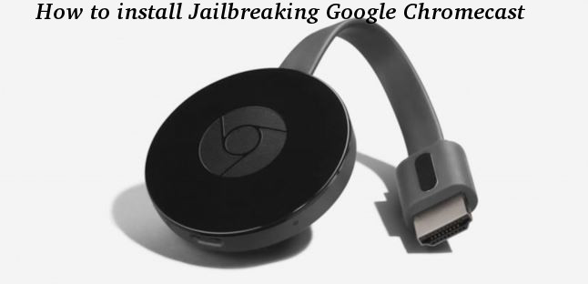 How to install Jailbreaking Google Chromecast