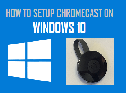 How to Setup Chromecast on Windows 10 Computer